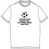 """Pánské tričko """"V životě jsem trochu tele, ale fotbal hraju jako Pelé"""""""