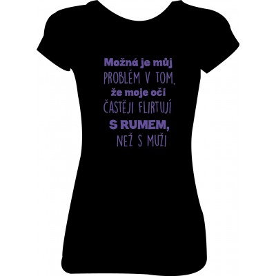 """Dámské tričko  """"Možná je můj problém v tom, že moje oči častěji flirtují s rumem, než s muži"""""""